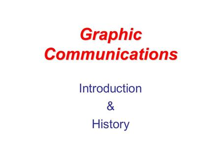 Graphic Communications Introduction & History. Graphic Communications The technology of communicating information through photographic, drawing, computer.
