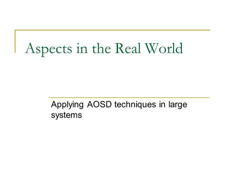 Aspects in the Real World Applying AOSD techniques in large systems.