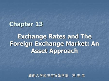 Chapter 13 Exchange Rates and The Foreign Exchange Market: An Asset Approach 湖南大学经济与贸易学院 刘 志 忠.