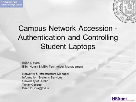 Campus Network Accession - Authentication and Controlling Student Laptops Brian O'Hora BSc (Hons) & MBA Technology Management Networks & Infrastructure.