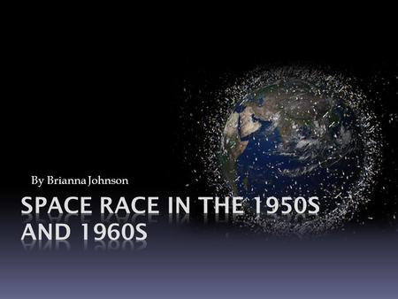 By Brianna Johnson Space Race In The 1950s and 1960s.