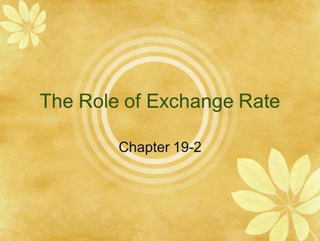 The Role of Exchange Rate Chapter 19-2.  Currencies are traded in the foreign exchange market.  The prices at which currencies trade are known as exchange.