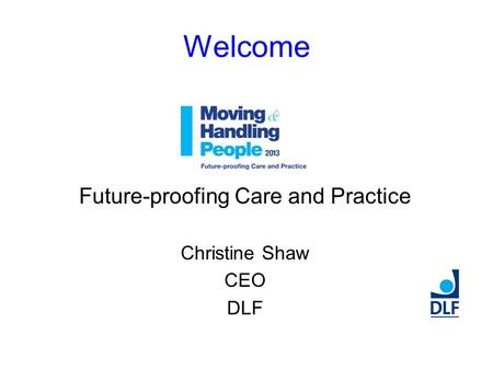 Welcome Future-proofing Care and Practice Christine Shaw CEO DLF.