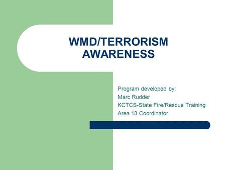WMD/TERRORISM AWARENESS Program developed by: Marc Rudder KCTCS-State Fire/Rescue Training Area 13 Coordinator.