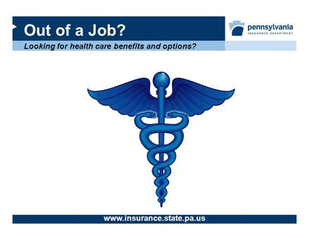 Out of a Job? Looking for health care benefits and options? www.insurance.state.pa.us.