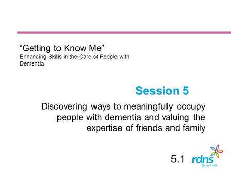 "Session 5 Discovering ways to meaningfully occupy people with dementia and valuing the expertise of friends and family ""Getting to Know Me"" Enhancing Skills."