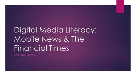 Digital Media Literacy: Mobile News & The Financial Times BY: KENAE DAMON.