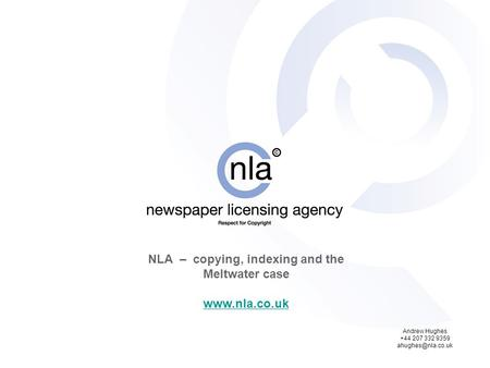 NLA – copying, indexing and the Meltwater case  Andrew Hughes +44 207 332 9359