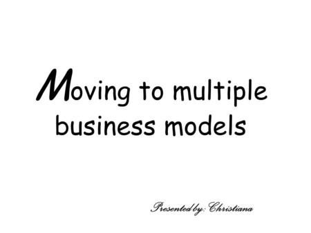 M oving to multiple business models Presented by: Christiana.