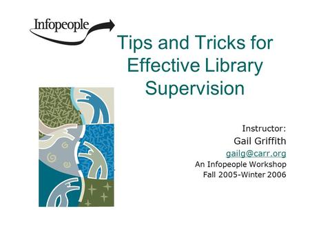 Tips and Tricks for Effective Library Supervision Instructor: Gail Griffith An Infopeople Workshop Fall 2005-Winter 2006.