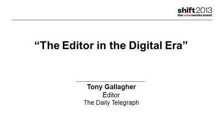"""The Editor in the Digital Era"" Tony Gallagher Editor The Daily Telegraph."