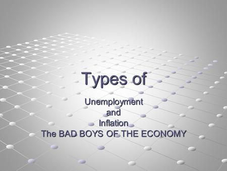 Types of UnemploymentandInflation The BAD BOYS OF THE ECONOMY.