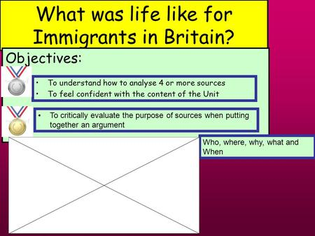 What was life like for Immigrants in Britain? Objectives: Who, where, why, what and When To understand how to analyse 4 or more sources To feel confident.