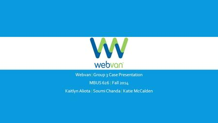 Webvan | Group 3 Case Presentation MBUS 626 | Fall 2014 Kaitlyn Aliota | Soumi Chanda | Katie McCalden.