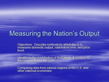 Measuring the Nation's Output Objectives: Describe methods by which the U.S. measures domestic output, national income, and price level. Identifying the.