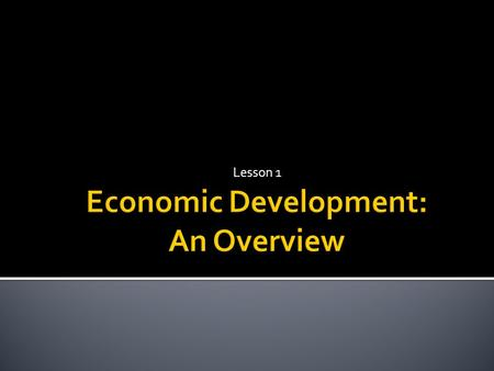 "Lesson 1.  What is ""economic development""?  The ""level"" and ""distribution"" of national income  Human Development  ""Structural"" characteristics of."