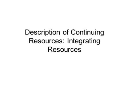 Description of Continuing Resources: Integrating Resources.