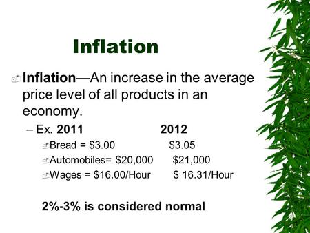 Inflation  Inflation—An increase in the average price level of all products in an economy. –Ex. 2011 2012  Bread = $3.00 $3.05  Automobiles= $20,000.