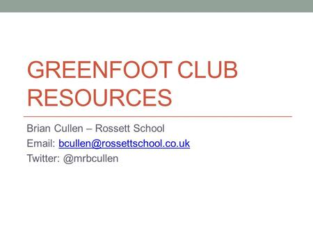 GREENFOOT CLUB RESOURCES Brian Cullen – Rossett School