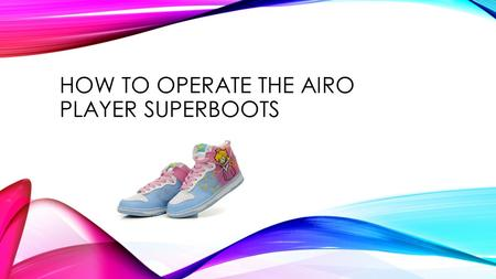 HOW TO OPERATE THE AIRO PLAYER SUPERBOOTS. The Airo Player Superboots have been designed to provide you with a safe and an amazing experience. Follow.