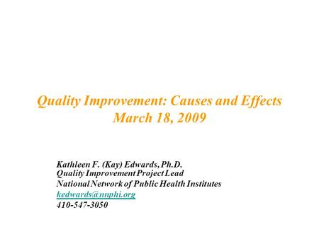 Quality Improvement: Causes and Effects March 18, 2009 Kathleen F. (Kay) Edwards, Ph.D. Quality Improvement Project Lead National Network of Public Health.