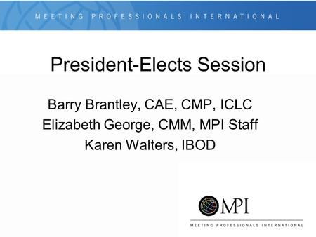 President-Elects Session Barry Brantley, CAE, CMP, ICLC Elizabeth George, CMM, MPI Staff Karen Walters, IBOD.