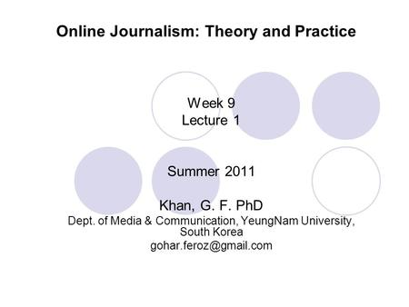 Online Journalism: Theory and Practice Week 9 Lecture 1 Summer 2011 Khan, G. F. PhD Dept. of Media & Communication, YeungNam University, South Korea