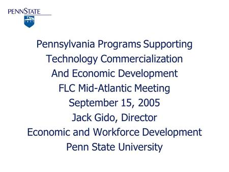 Pennsylvania Programs Supporting Technology Commercialization And Economic Development FLC Mid-Atlantic Meeting September 15, 2005 Jack Gido, Director.