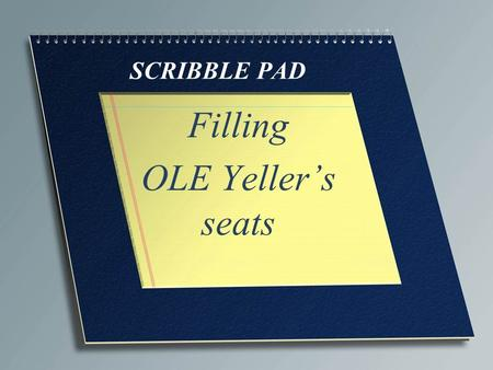 SCRIBBLE PAD Filling OLE Yeller's seats. In today's economy One would think in today's economy with unemployment at 7.6% we would have no trouble filling.