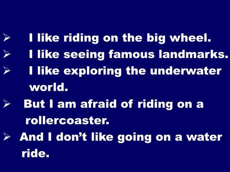  I like riding on the big wheel.  I like seeing famous landmarks.  I like exploring the underwater world.  But I am afraid of riding on a rollercoaster.