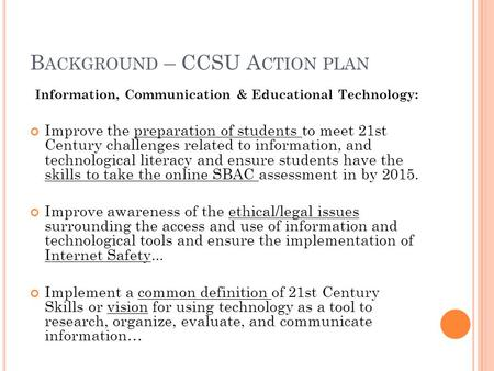 B ACKGROUND – CCSU A CTION PLAN Information, Communication & Educational Technology: Improve the preparation of students to meet 21st Century challenges.