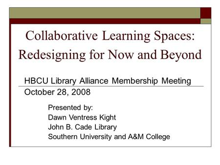 Collaborative Learning Spaces: Redesigning for Now and Beyond HBCU Library Alliance Membership Meeting October 28, 2008 Presented by: Dawn Ventress Kight.