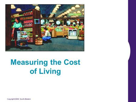 Copyright©2004 South-Western Measuring the Cost of Living.