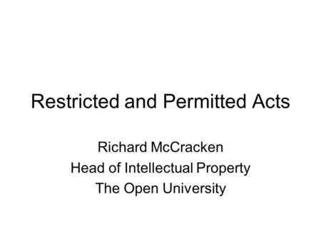 Restricted and Permitted Acts Richard McCracken Head of Intellectual Property The Open University.