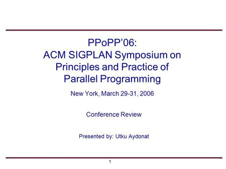 1 PPoPP'06: ACM SIGPLAN Symposium on Principles and Practice of Parallel Programming New York, March 29-31, 2006 Conference Review Presented by: Utku Aydonat.