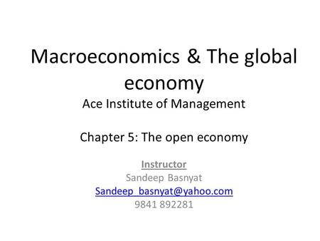Macroeconomics & The global economy Ace Institute of Management Chapter 5: The open economy Instructor Sandeep Basnyat 9841 892281.