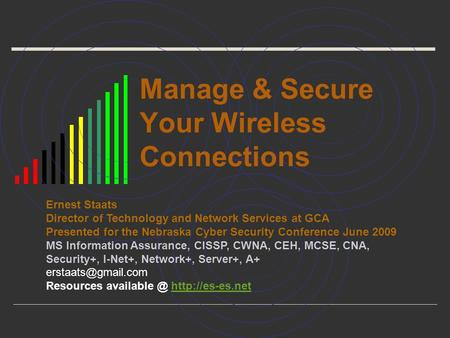 Manage & Secure Your Wireless Connections Ernest Staats Director of Technology and Network Services at GCA Presented for the Nebraska Cyber Security Conference.