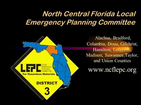 North Central Florida Local Emergency Planning Committee Alachua, Bradford, Columbia, Dixie, Gilchrist, Hamilton, Lafayette, Madison, Suwannee,Taylor,