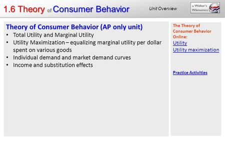 1.6 Theory of Consumer Behavior Blog posts: Utility Theory of Consumer Behavior (AP only unit) Total Utility and Marginal Utility Utility Maximization.