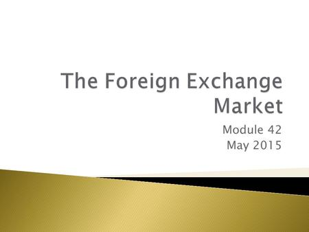 Module 42 May 2015.  Foreign exchange market – where currencies are traded  Exchange rates – the prices at which currencies trade.