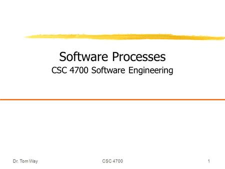 Dr. Tom WayCSC 47001 Software Processes CSC 4700 Software Engineering.