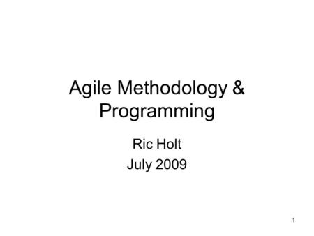 1 Agile Methodology & Programming Ric Holt July 2009.