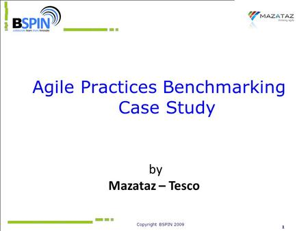 Copyright BSPIN 2009 1 Agile Practices Benchmarking Case Study by Mazataz – Tesco.