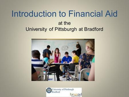 Introduction to Financial Aid at the University of Pittsburgh at Bradford.