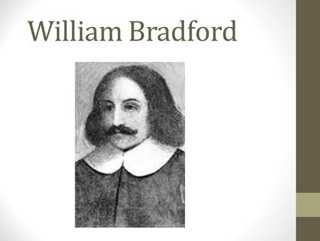 William Bradford. Early Life William Bradford was born in Austerfield, Yorkshire, England, circa 1590. His family was in the business of farming, but.