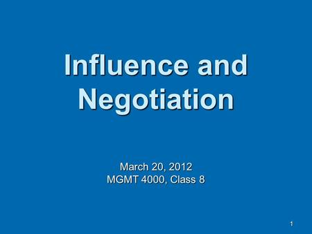 1 Influence and Negotiation March 20, 2012 MGMT 4000, Class 8.
