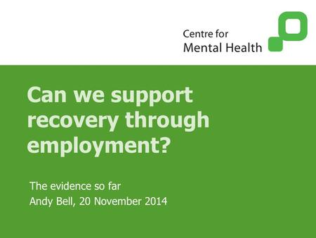 Can we support recovery through employment? The evidence so far Andy Bell, 20 November 2014.