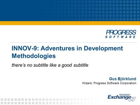 INNOV-9: Adventures in <strong>Development</strong> Methodologies there's no subtitle like a good subtitle Gus Björklund Wizard, Progress <strong>Software</strong> Corporation.