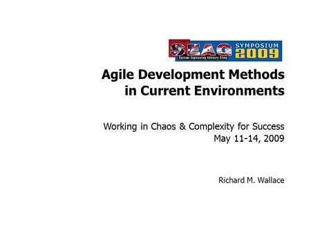Working in Chaos & Complexity for Success May 11-14, 2009 Richard M. Wallace <strong>Agile</strong> <strong>Development</strong> Methods in Current Environments.