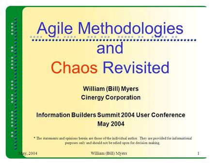 May, 2004William (Bill) Myers1 <strong>Agile</strong> Methodologies and Chaos Revisited William (Bill) Myers Cinergy Corporation Information Builders Summit 2004 User Conference.